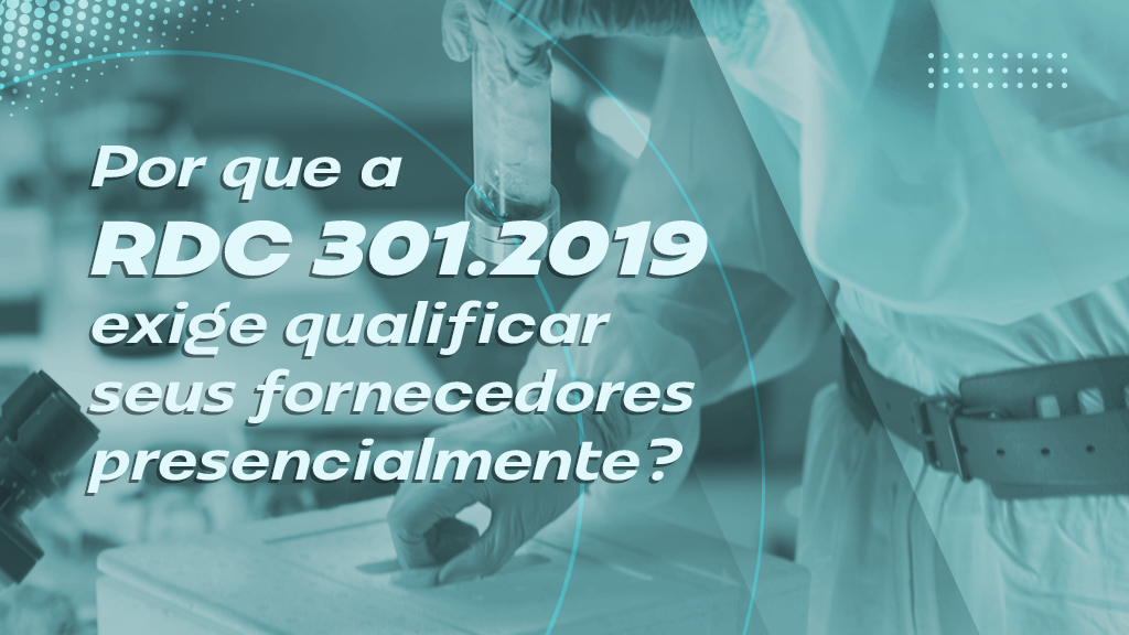 Por que a RDC 301/2019 exige qualificar seus fornecedores presencialmente?